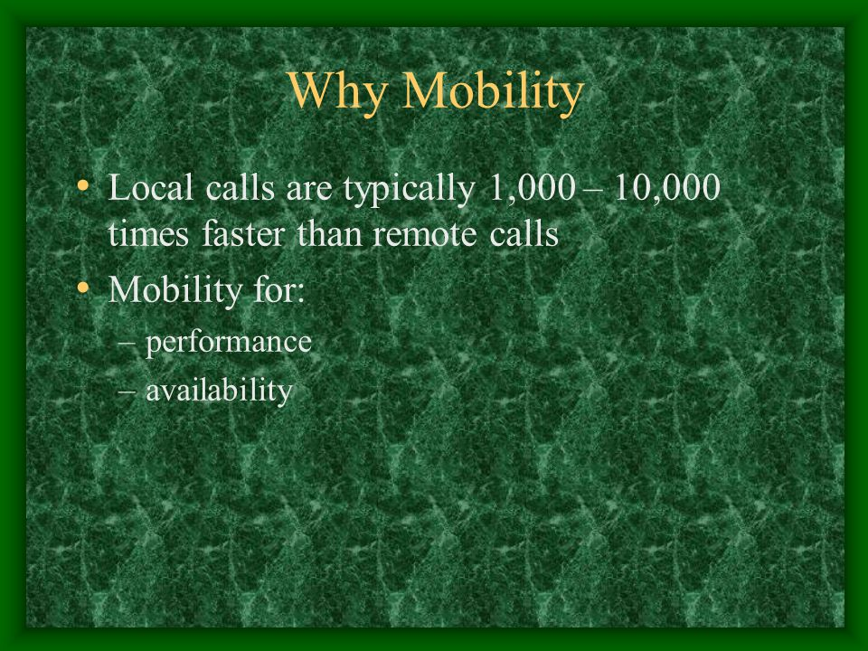 Why Mobility Local calls are typically 1,000 – 10,000 times faster than remote calls Mobility for: –performance –availability