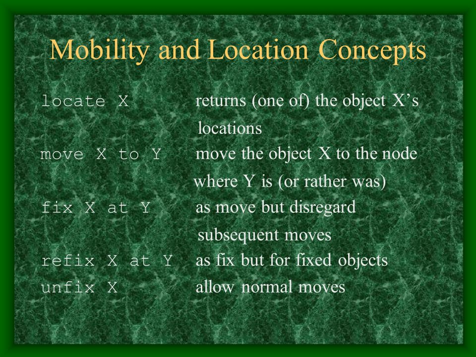 Mobility and Location Concepts locate X returns (one of) the object X's locations move X to Y move the object X to the node where Y is (or rather was)
