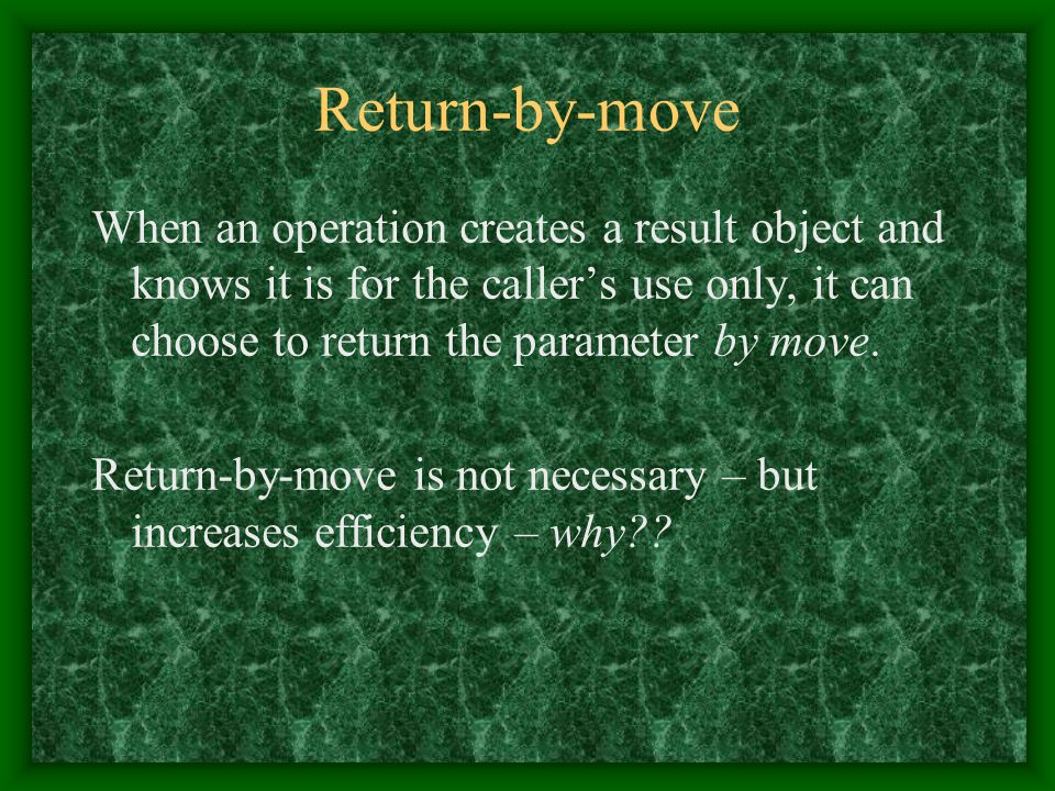 Return-by-move When an operation creates a result object and knows it is for the caller's use only, it can choose to return the parameter by move. Ret