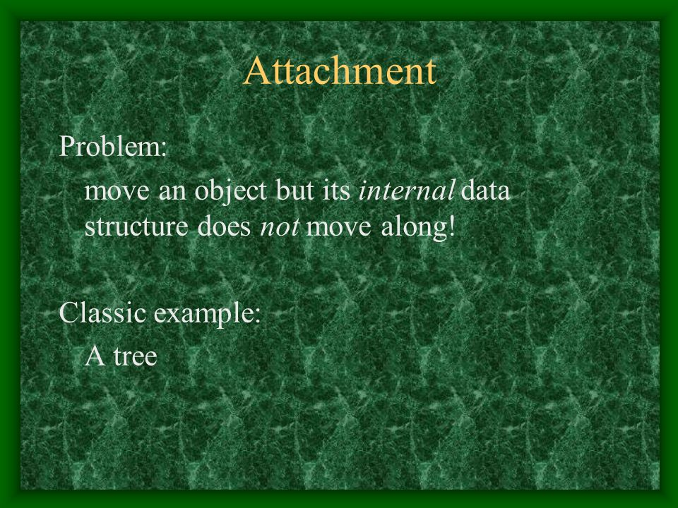 Attachment Problem: move an object but its internal data structure does not move along.