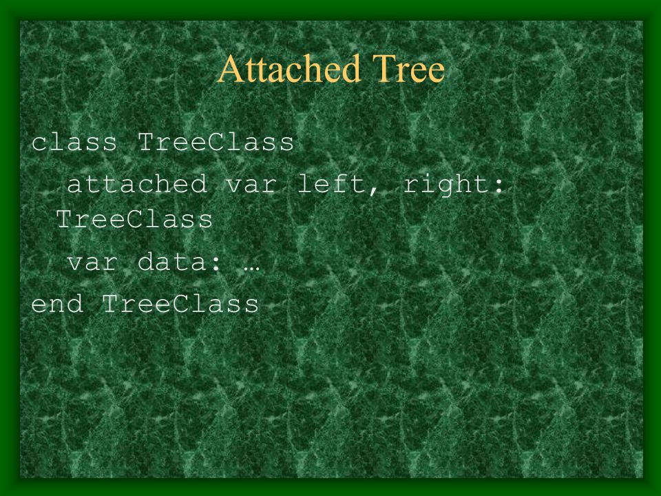 Attached Tree class TreeClass attached var left, right: TreeClass var data: … end TreeClass