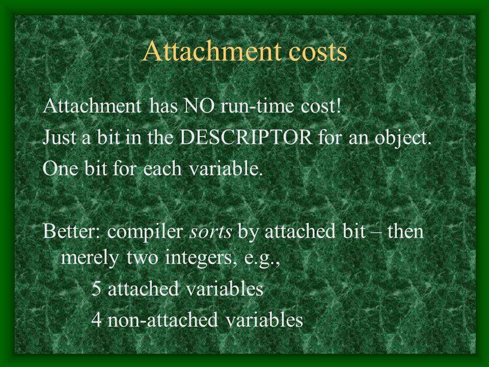 Attachment costs Attachment has NO run-time cost! Just a bit in the DESCRIPTOR for an object. One bit for each variable. Better: compiler sorts by att