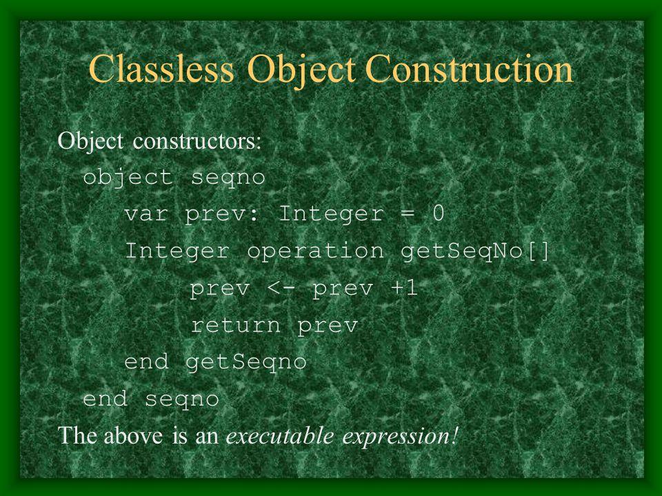 Classless Object Construction Object constructors: object seqno var prev: Integer = 0 Integer operation getSeqNo[] prev <- prev +1 return prev end get