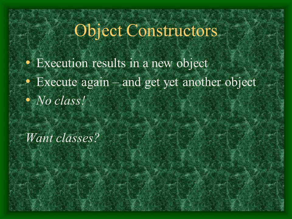 Object Constructors Execution results in a new object Execute again – and get yet another object No class.