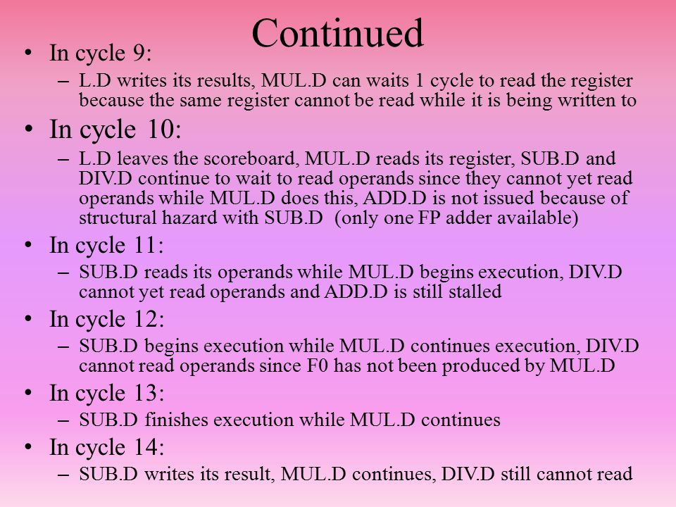 Continued In cycle 9: – L.D writes its results, MUL.D can waits 1 cycle to read the register because the same register cannot be read while it is being written to In cycle 10: – L.D leaves the scoreboard, MUL.D reads its register, SUB.D and DIV.D continue to wait to read operands since they cannot yet read operands while MUL.D does this, ADD.D is not issued because of structural hazard with SUB.D (only one FP adder available) In cycle 11: – SUB.D reads its operands while MUL.D begins execution, DIV.D cannot yet read operands and ADD.D is still stalled In cycle 12: – SUB.D begins execution while MUL.D continues execution, DIV.D cannot read operands since F0 has not been produced by MUL.D In cycle 13: – SUB.D finishes execution while MUL.D continues In cycle 14: – SUB.D writes its result, MUL.D continues, DIV.D still cannot read