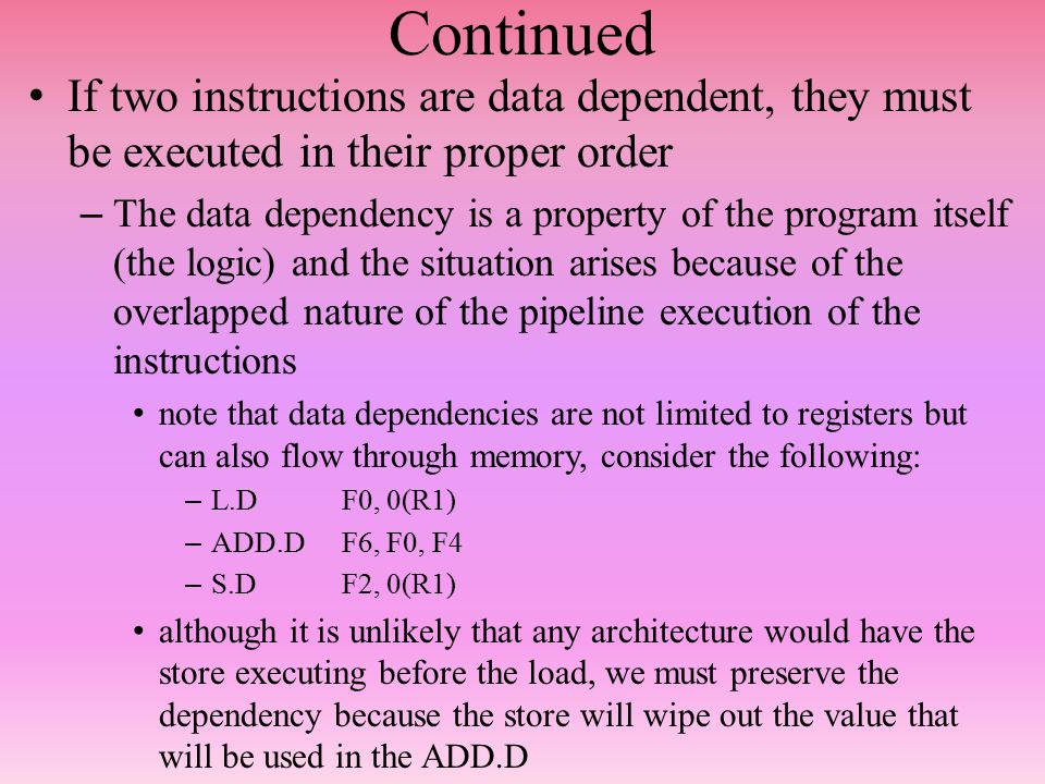 Continued If two instructions are data dependent, they must be executed in their proper order – The data dependency is a property of the program itself (the logic) and the situation arises because of the overlapped nature of the pipeline execution of the instructions note that data dependencies are not limited to registers but can also flow through memory, consider the following: – L.DF0, 0(R1) – ADD.DF6, F0, F4 – S.DF2, 0(R1) although it is unlikely that any architecture would have the store executing before the load, we must preserve the dependency because the store will wipe out the value that will be used in the ADD.D