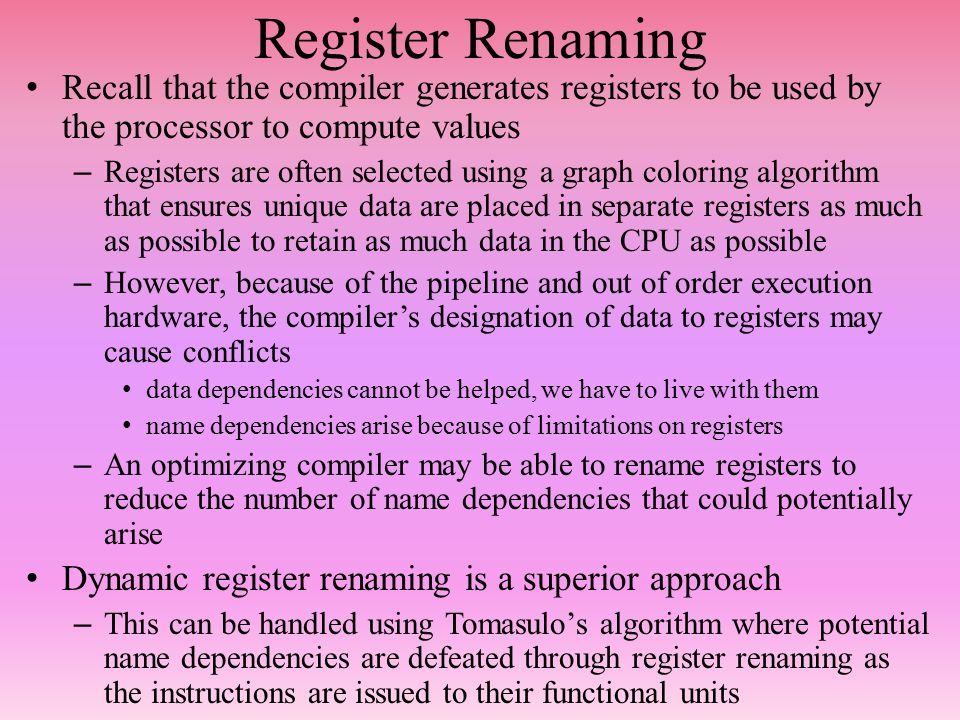 Register Renaming Recall that the compiler generates registers to be used by the processor to compute values – Registers are often selected using a graph coloring algorithm that ensures unique data are placed in separate registers as much as possible to retain as much data in the CPU as possible – However, because of the pipeline and out of order execution hardware, the compiler's designation of data to registers may cause conflicts data dependencies cannot be helped, we have to live with them name dependencies arise because of limitations on registers – An optimizing compiler may be able to rename registers to reduce the number of name dependencies that could potentially arise Dynamic register renaming is a superior approach – This can be handled using Tomasulo's algorithm where potential name dependencies are defeated through register renaming as the instructions are issued to their functional units