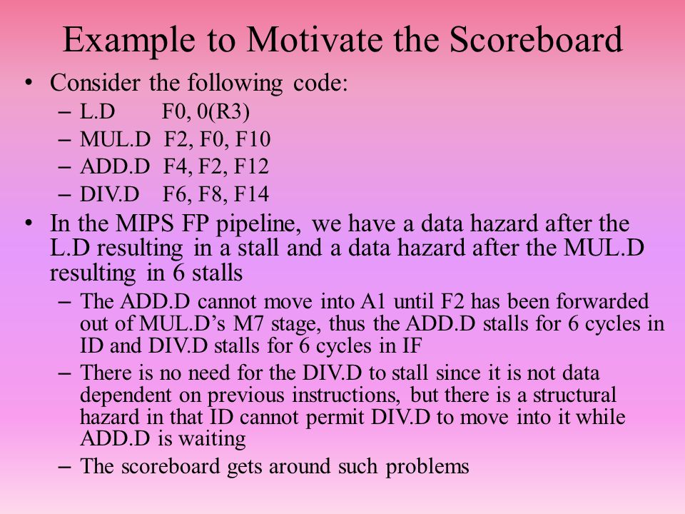 Example to Motivate the Scoreboard Consider the following code: – L.D F0, 0(R3) – MUL.D F2, F0, F10 – ADD.D F4, F2, F12 – DIV.D F6, F8, F14 In the MIPS FP pipeline, we have a data hazard after the L.D resulting in a stall and a data hazard after the MUL.D resulting in 6 stalls – The ADD.D cannot move into A1 until F2 has been forwarded out of MUL.D's M7 stage, thus the ADD.D stalls for 6 cycles in ID and DIV.D stalls for 6 cycles in IF – There is no need for the DIV.D to stall since it is not data dependent on previous instructions, but there is a structural hazard in that ID cannot permit DIV.D to move into it while ADD.D is waiting – The scoreboard gets around such problems