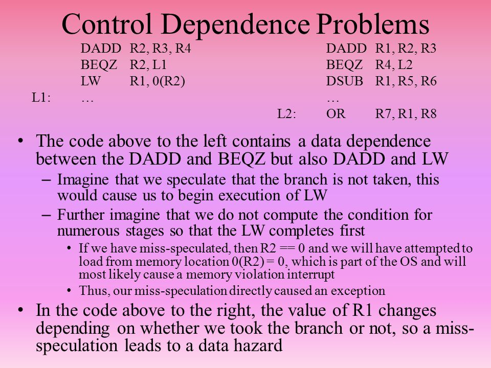 Control Dependence Problems The code above to the left contains a data dependence between the DADD and BEQZ but also DADD and LW – Imagine that we speculate that the branch is not taken, this would cause us to begin execution of LW – Further imagine that we do not compute the condition for numerous stages so that the LW completes first If we have miss-speculated, then R2 == 0 and we will have attempted to load from memory location 0(R2) = 0, which is part of the OS and will most likely cause a memory violation interrupt Thus, our miss-speculation directly caused an exception In the code above to the right, the value of R1 changes depending on whether we took the branch or not, so a miss- speculation leads to a data hazard DADDR2, R3, R4DADDR1, R2, R3 BEQZR2, L1BEQZR4, L2 LWR1, 0(R2)DSUB R1, R5, R6 L1:…… L2:ORR7, R1, R8