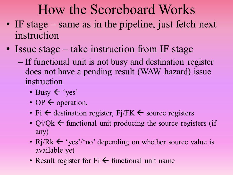 How the Scoreboard Works IF stage – same as in the pipeline, just fetch next instruction Issue stage – take instruction from IF stage – If functional unit is not busy and destination register does not have a pending result (WAW hazard) issue instruction Busy  'yes' OP  operation, Fi  destination register, Fj/FK  source registers Qj/Qk  functional unit producing the source registers (if any) Rj/Rk  'yes'/'no' depending on whether source value is available yet Result register for Fi  functional unit name