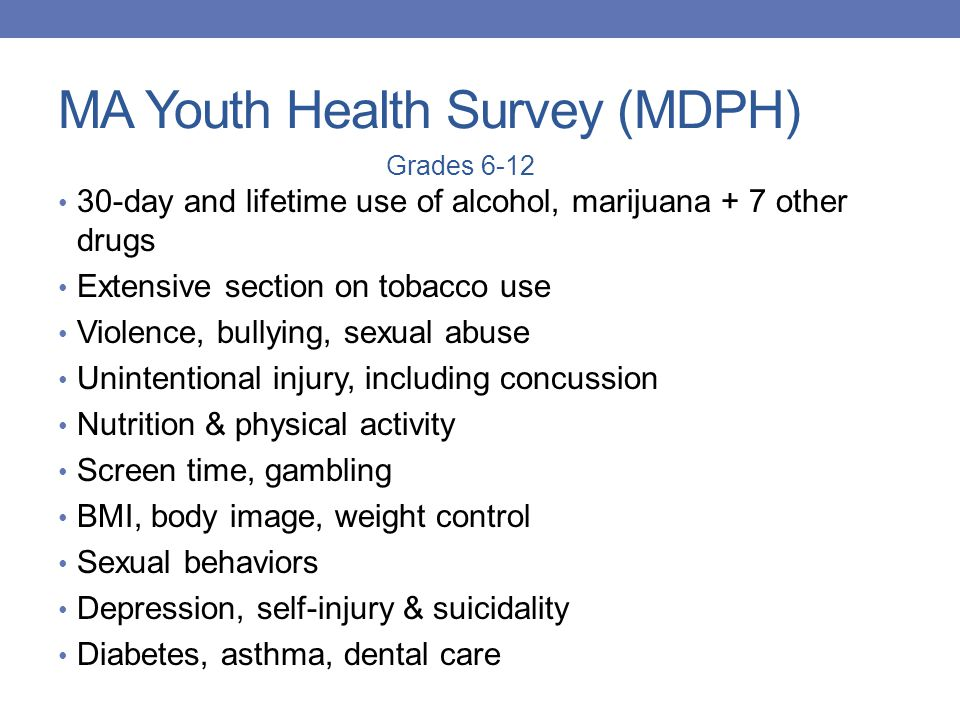 MA Youth Health Survey (MDPH) 30-day and lifetime use of alcohol, marijuana + 7 other drugs Extensive section on tobacco use Violence, bullying, sexua