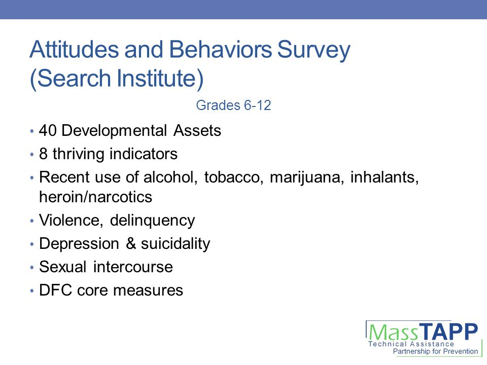 Attitudes and Behaviors Survey (Search Institute) 40 Developmental Assets 8 thriving indicators Recent use of alcohol, tobacco, marijuana, inhalants,