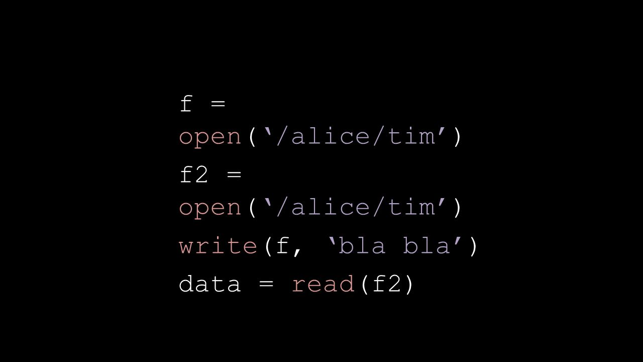 f = open('/alice/tim') f2 = open('/alice/tim') write(f, 'bla bla') data = read(f2)