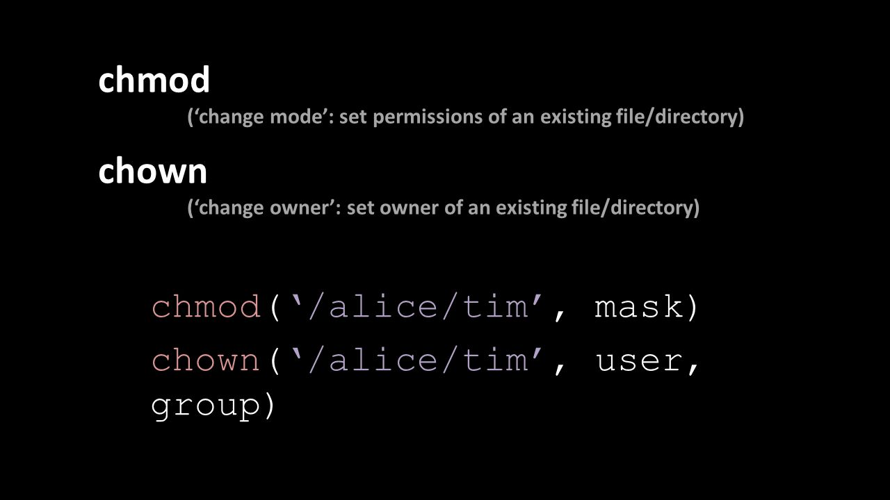 chmod ('change mode': set permissions of an existing file/directory) chown ('change owner': set owner of an existing file/directory) chmod('/alice/tim', mask) chown('/alice/tim', user, group)