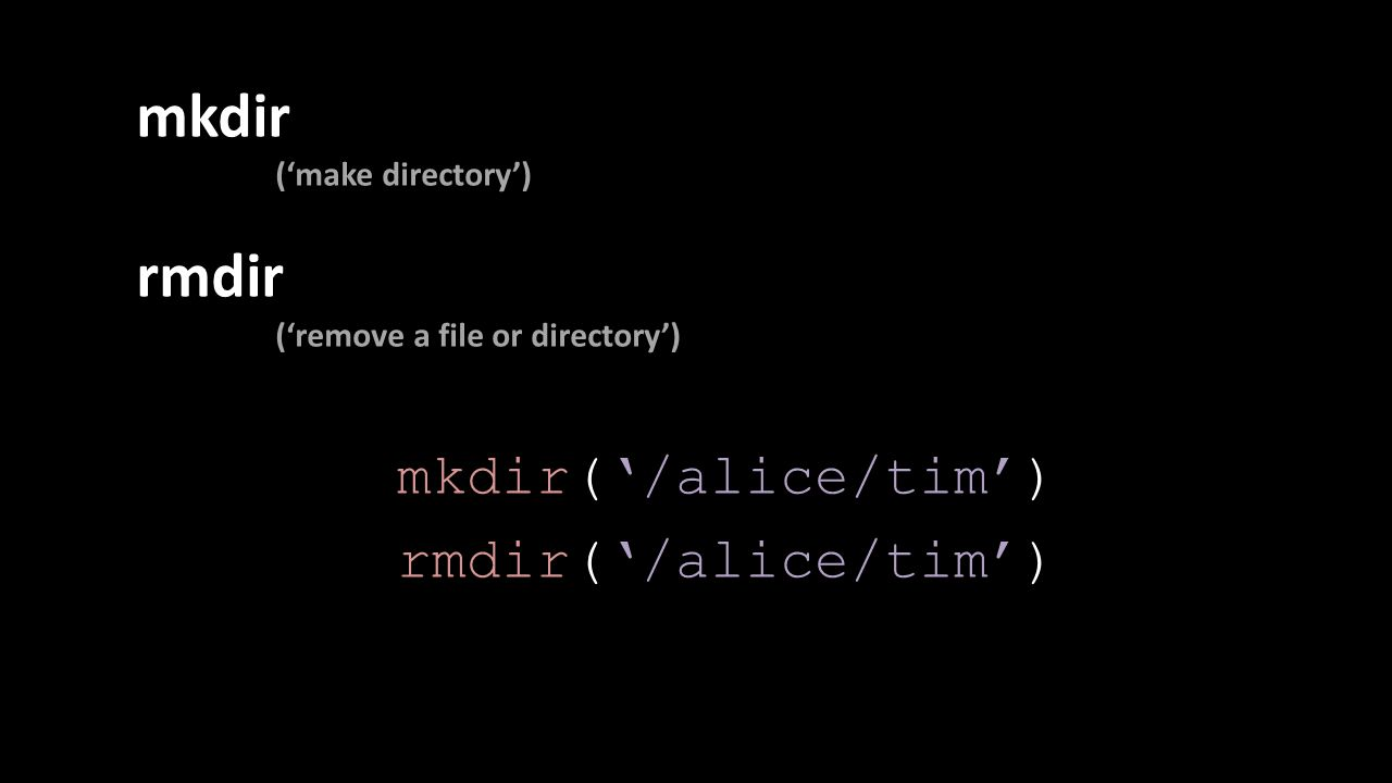 mkdir ('make directory') rmdir ('remove a file or directory') mkdir('/alice/tim') rmdir('/alice/tim')