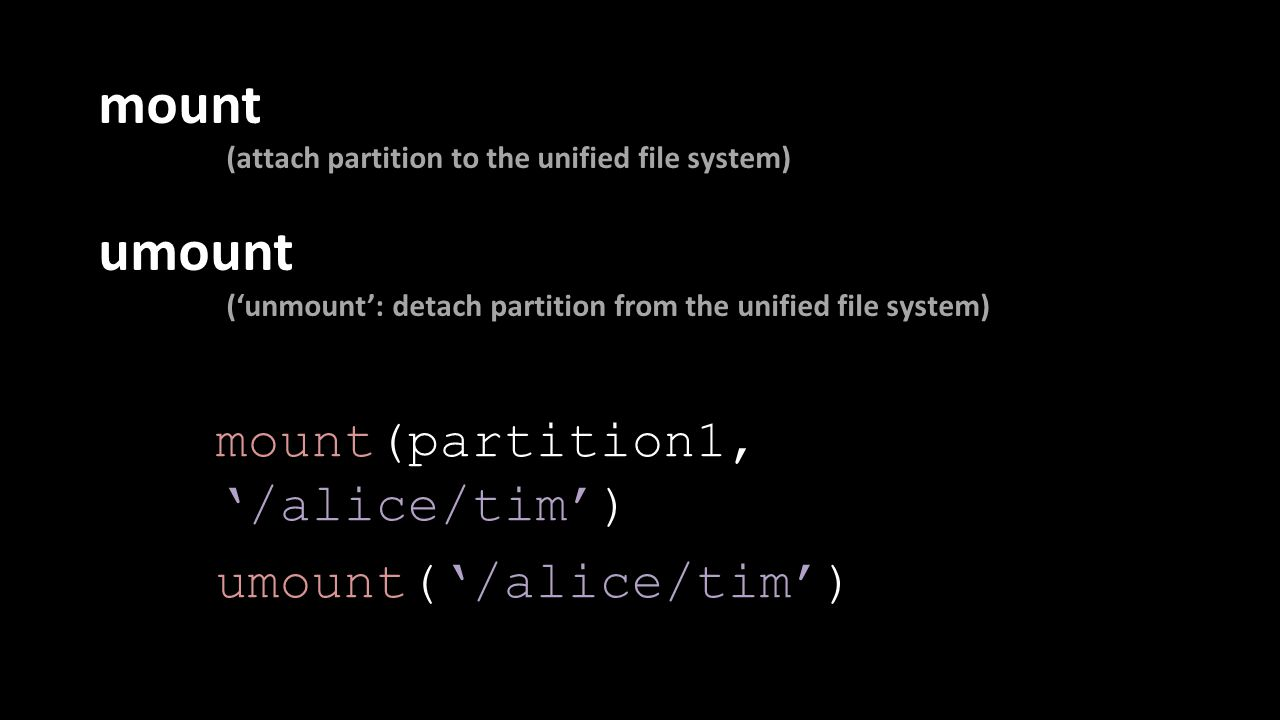 mount (attach partition to the unified file system) umount ('unmount': detach partition from the unified file system) mount(partition1, '/alice/tim') umount('/alice/tim')