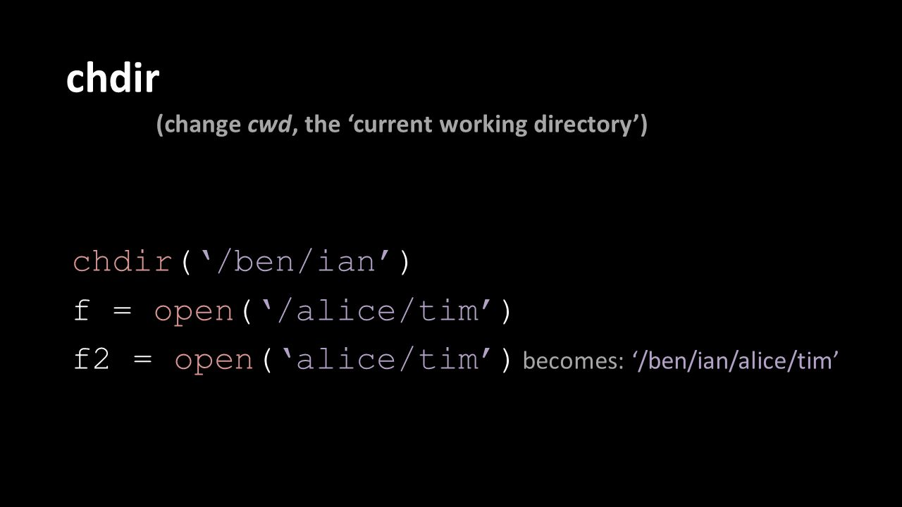 chdir (change cwd, the 'current working directory') chdir('/ben/ian') f = open('/alice/tim') f2 = open('alice/tim') becomes: '/ben/ian/alice/tim'