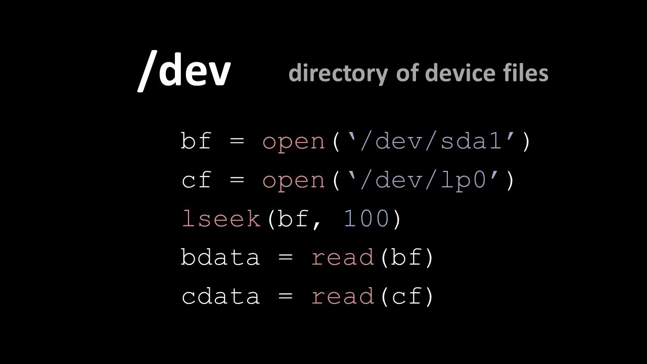 /dev bf = open('/dev/sda1') cf = open('/dev/lp0') lseek(bf, 100) bdata = read(bf) cdata = read(cf) directory of device files