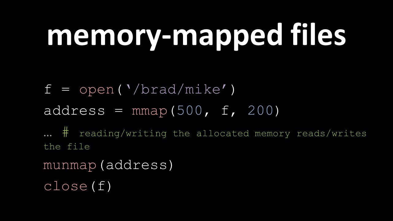 f = open('/brad/mike') address = mmap(500, f, 200) … # reading/writing the allocated memory reads/writes the file munmap(address) close(f) memory-mapped files