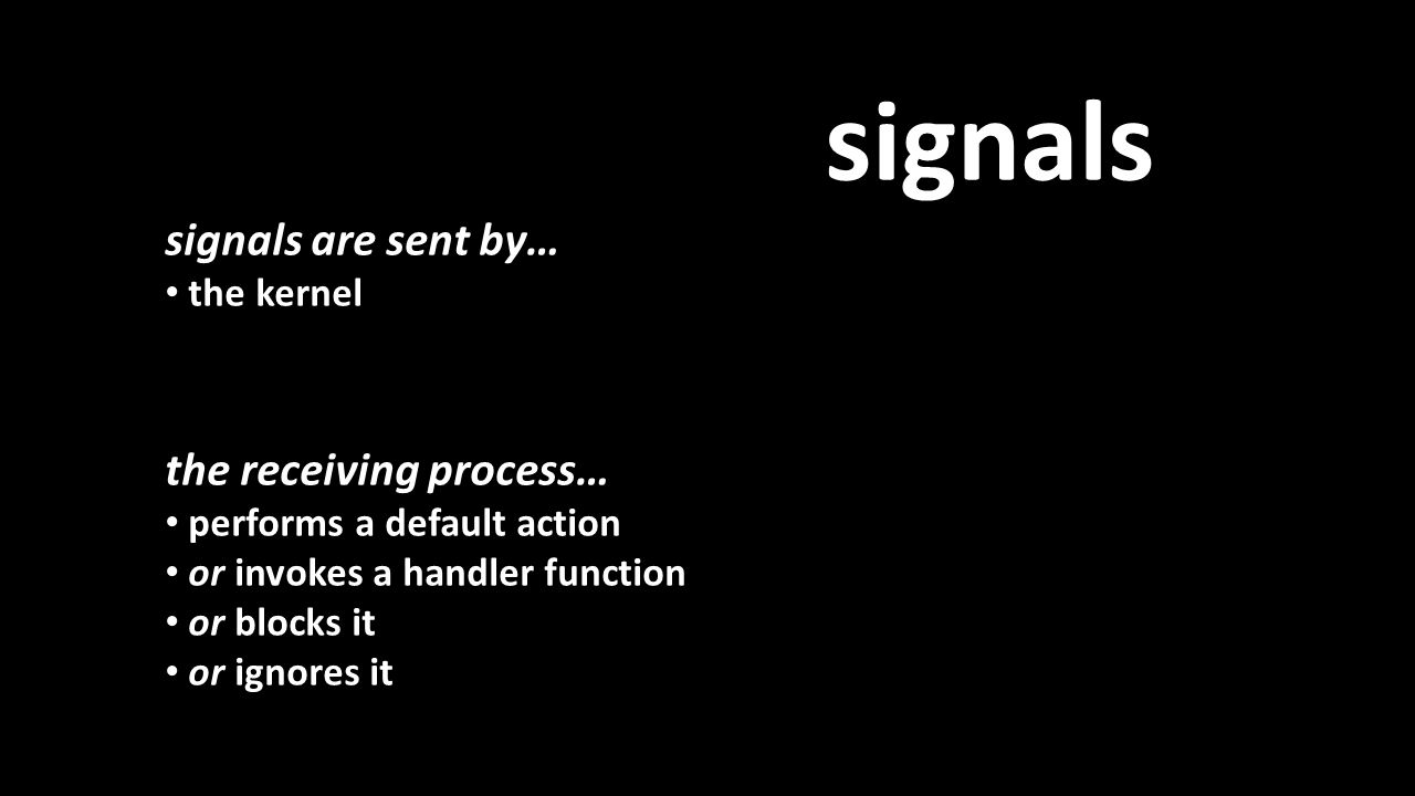 signals signals are sent by… the kernel the receiving process… performs a default action or invokes a handler function or blocks it or ignores it