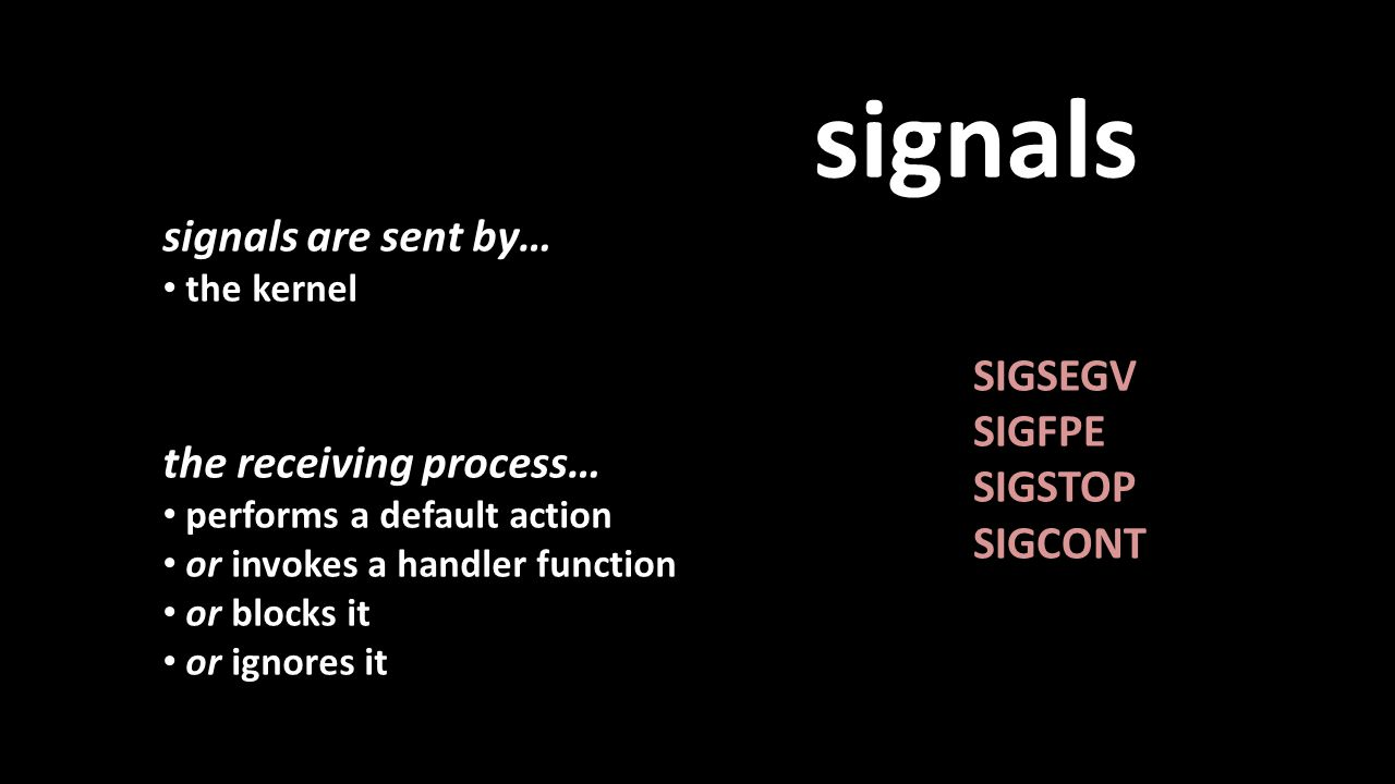 signals signals are sent by… the kernel SIGSEGV SIGFPE SIGSTOP SIGCONT the receiving process… performs a default action or invokes a handler function or blocks it or ignores it