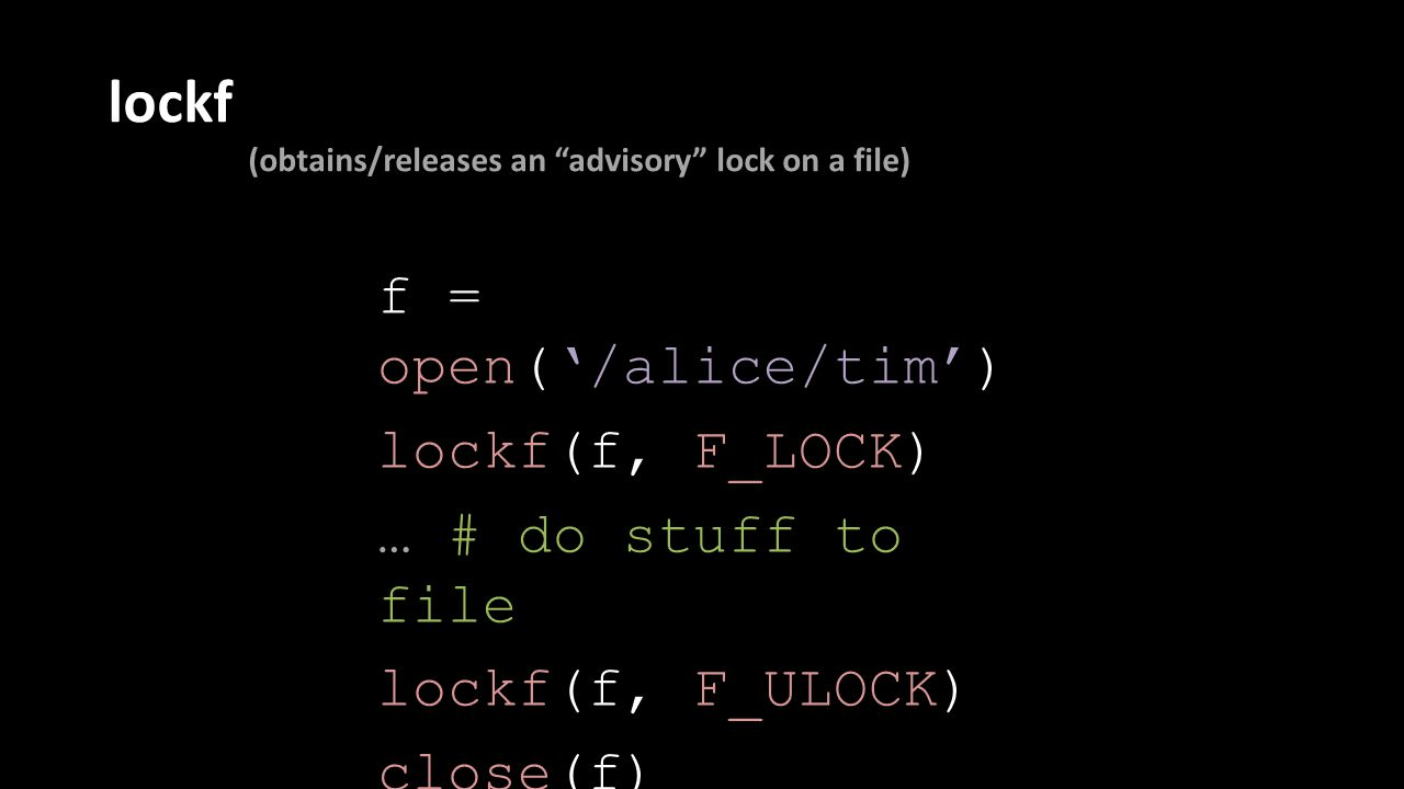 lockf (obtains/releases an advisory lock on a file) f = open('/alice/tim') lockf(f, F_LOCK) … # do stuff to file lockf(f, F_ULOCK) close(f)
