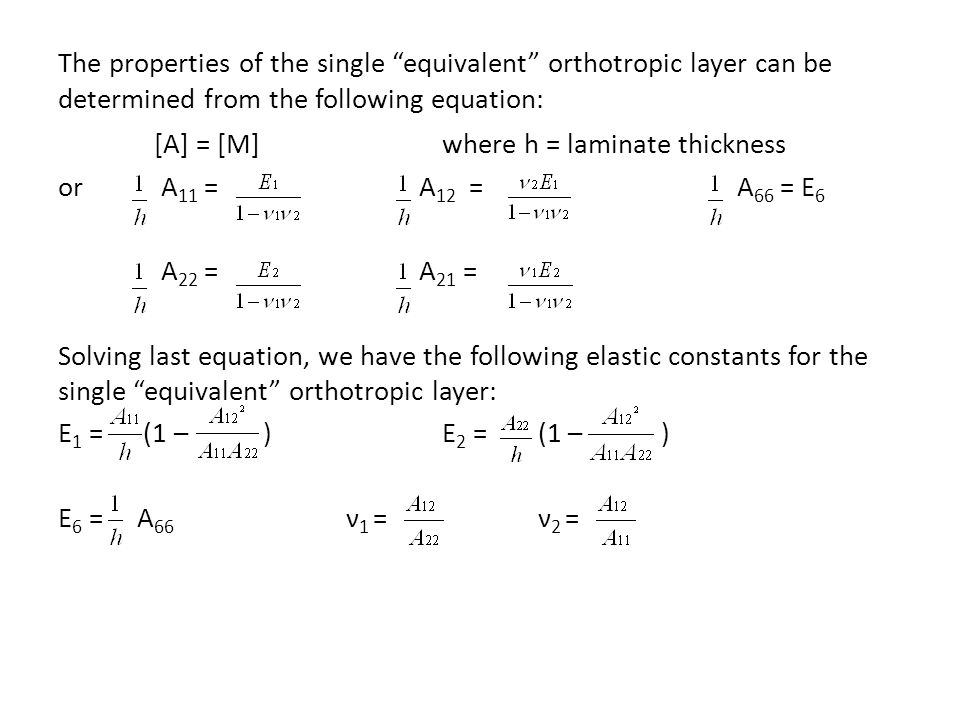 The properties of the single equivalent orthotropic layer can be determined from the following equation: [A] = [M]where h = laminate thickness or A 11 = A 12 = A 66 = E 6 A 22 = A 21 = Solving last equation, we have the following elastic constants for the single equivalent orthotropic layer: E 1 = (1 – )E 2 = (1 – ) E 6 = A 66 ν 1 = ν 2 =