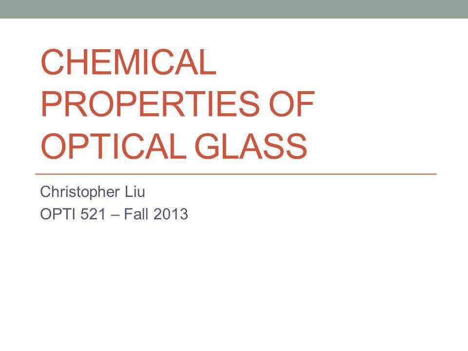 CHEMICAL PROPERTIES OF OPTICAL GLASS Christopher Liu OPTI 521 – Fall 2013
