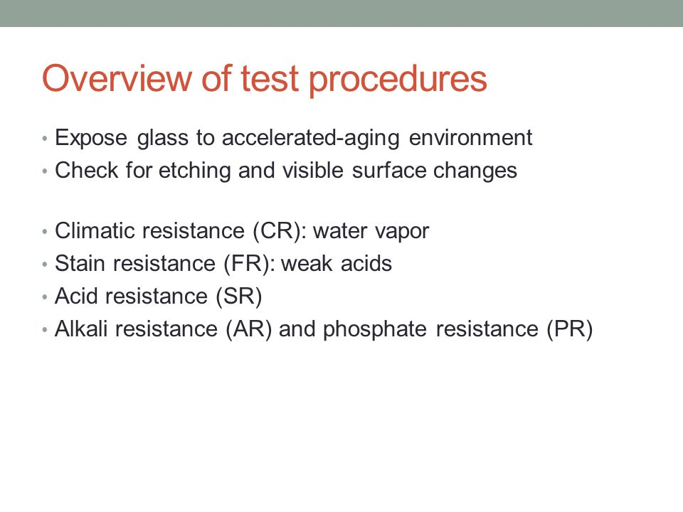 Overview of test procedures Expose glass to accelerated-aging environment Check for etching and visible surface changes Climatic resistance (CR): water vapor Stain resistance (FR): weak acids Acid resistance (SR) Alkali resistance (AR) and phosphate resistance (PR)