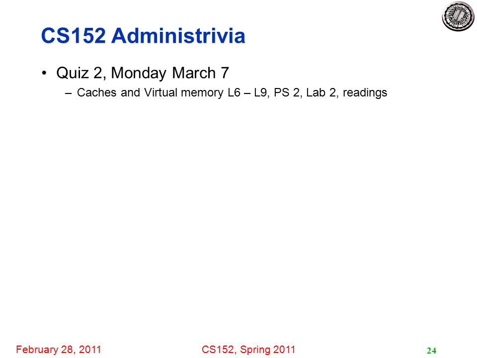 February 28, 2011CS152, Spring 2011 24 CS152 Administrivia Quiz 2, Monday March 7 –Caches and Virtual memory L6 – L9, PS 2, Lab 2, readings