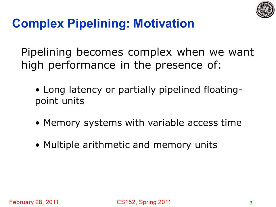 February 28, 2011CS152, Spring 2011 4 Floating-Point Unit (FPU) Much more hardware than an integer unit Single-cycle FPU is a bad idea - why.