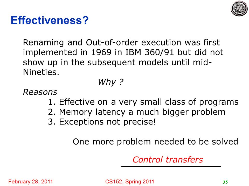 February 28, 2011CS152, Spring 2011 35 Effectiveness? Renaming and Out-of-order execution was first implemented in 1969 in IBM 360/91 but did not show