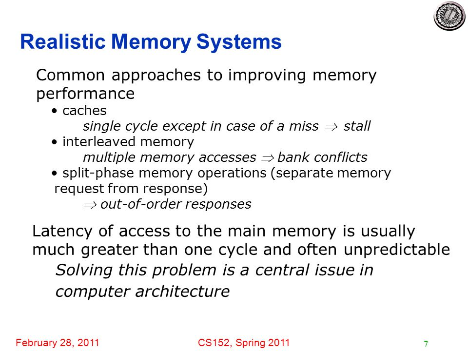 February 28, 2011CS152, Spring 2011 7 Realistic Memory Systems Latency of access to the main memory is usually much greater than one cycle and often unpredictable Solving this problem is a central issue in computer architecture Common approaches to improving memory performance caches single cycle except in case of a miss stall interleaved memory multiple memory accesses  bank conflicts split-phase memory operations (separate memory request from response)  out-of-order responses