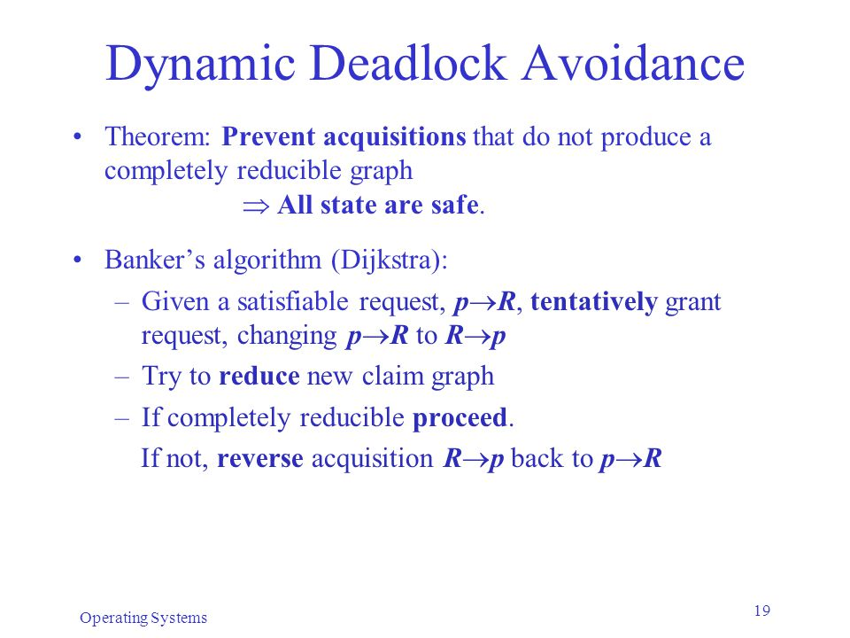 Operating Systems 19 Dynamic Deadlock Avoidance Theorem: Prevent acquisitions that do not produce a completely reducible graph  All state are safe.