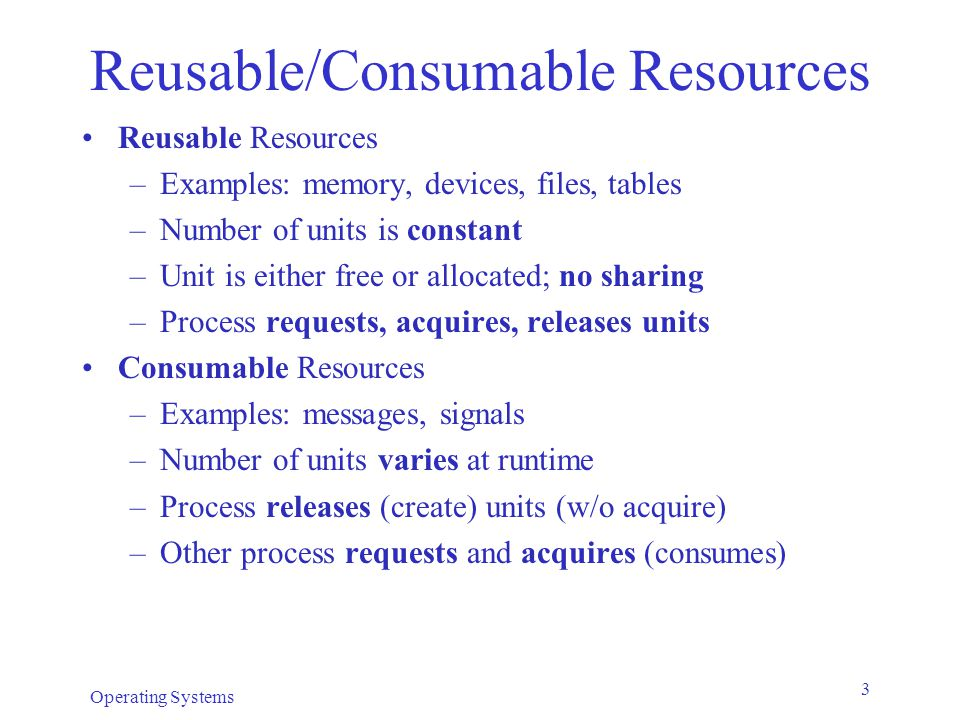 Operating Systems 3 Reusable/Consumable Resources Reusable Resources –Examples: memory, devices, files, tables –Number of units is constant –Unit is either free or allocated; no sharing –Process requests, acquires, releases units Consumable Resources –Examples: messages, signals –Number of units varies at runtime –Process releases (create) units (w/o acquire) –Other process requests and acquires (consumes)