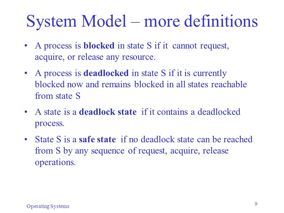 Operating Systems 9 System Model – more definitions A process is blocked in state S if it cannot request, acquire, or release any resource.