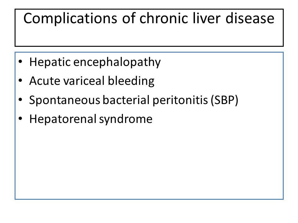 Complications of chronic liver disease Hepatic encephalopathy Acute variceal bleeding Spontaneous bacterial peritonitis (SBP) Hepatorenal syndrome