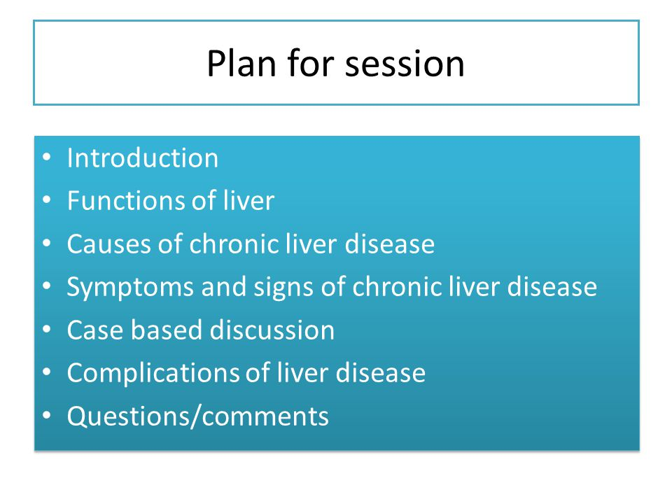Plan for session Introduction Functions of liver Causes of chronic liver disease Symptoms and signs of chronic liver disease Case based discussion Complications of liver disease Questions/comments Introduction Functions of liver Causes of chronic liver disease Symptoms and signs of chronic liver disease Case based discussion Complications of liver disease Questions/comments