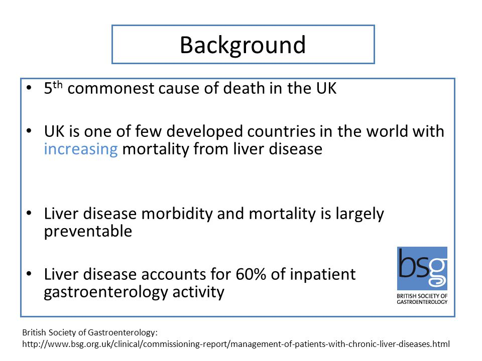 Background 5 th commonest cause of death in the UK UK is one of few developed countries in the world with increasing mortality from liver disease Liver disease morbidity and mortality is largely preventable Liver disease accounts for 60% of inpatient gastroenterology activity British Society of Gastroenterology: http://www.bsg.org.uk/clinical/commissioning-report/management-of-patients-with-chronic-liver-diseases.html