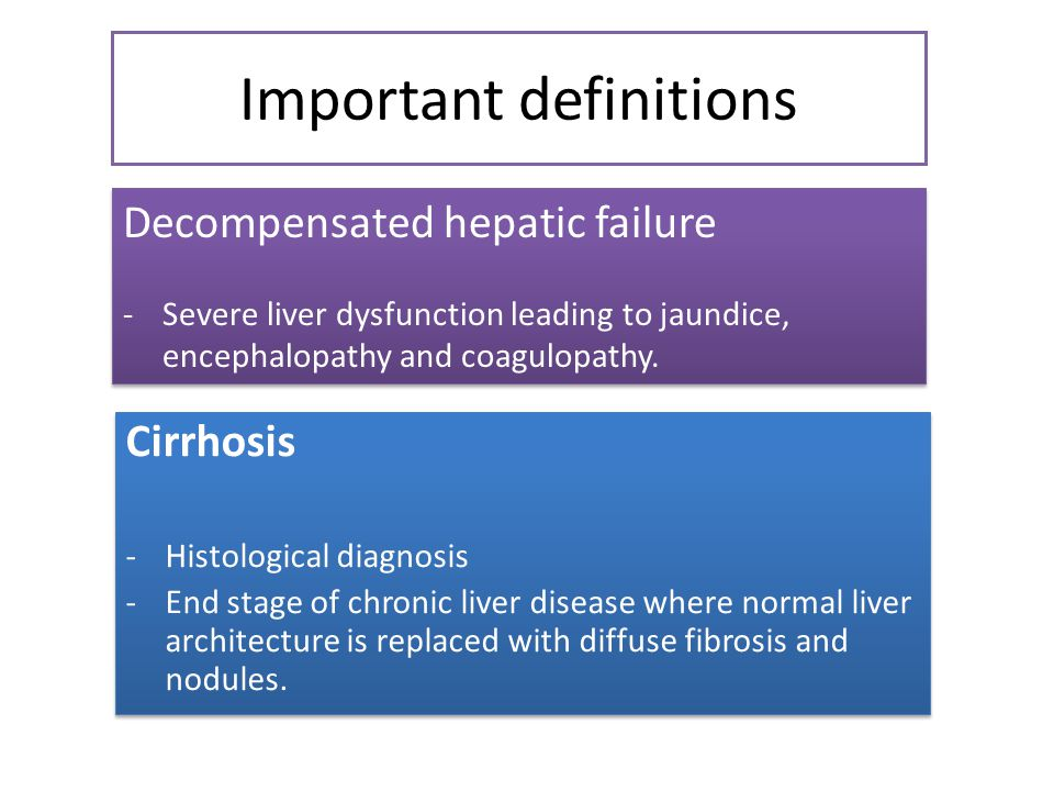 Important definitions Cirrhosis -Histological diagnosis -End stage of chronic liver disease where normal liver architecture is replaced with diffuse fibrosis and nodules.