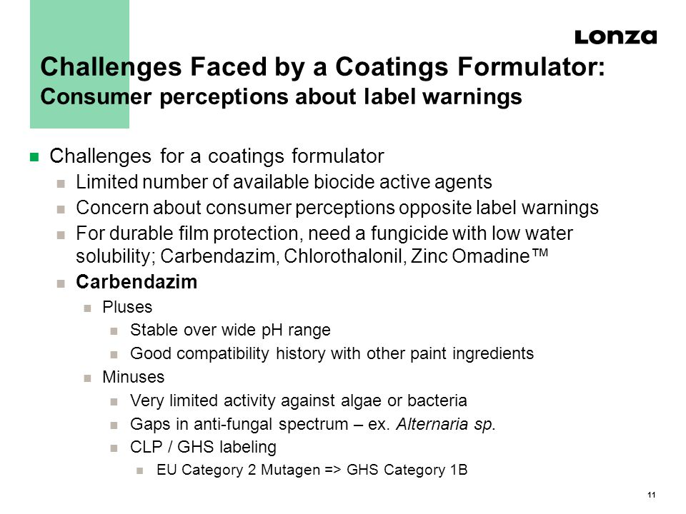 11 n Challenges for a coatings formulator n Limited number of available biocide active agents n Concern about consumer perceptions opposite label warnings n For durable film protection, need a fungicide with low water solubility; Carbendazim, Chlorothalonil, Zinc Omadine™ n Carbendazim n Pluses n Stable over wide pH range n Good compatibility history with other paint ingredients n Minuses n Very limited activity against algae or bacteria n Gaps in anti-fungal spectrum – ex.