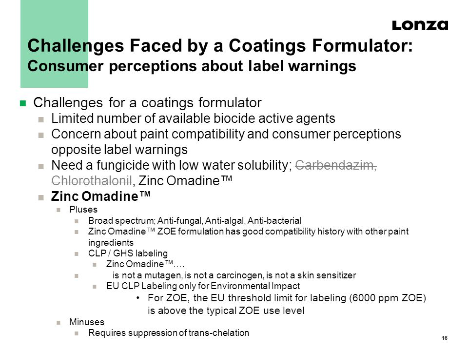 16 Challenges Faced by a Coatings Formulator: Consumer perceptions about label warnings n Challenges for a coatings formulator n Limited number of available biocide active agents n Concern about paint compatibility and consumer perceptions opposite label warnings n Need a fungicide with low water solubility; Carbendazim, Chlorothalonil, Zinc Omadine™ n Zinc Omadine™ n Pluses n Broad spectrum; Anti-fungal, Anti-algal, Anti-bacterial n Zinc Omadine™ ZOE formulation has good compatibility history with other paint ingredients n CLP / GHS labeling n Zinc Omadine™….