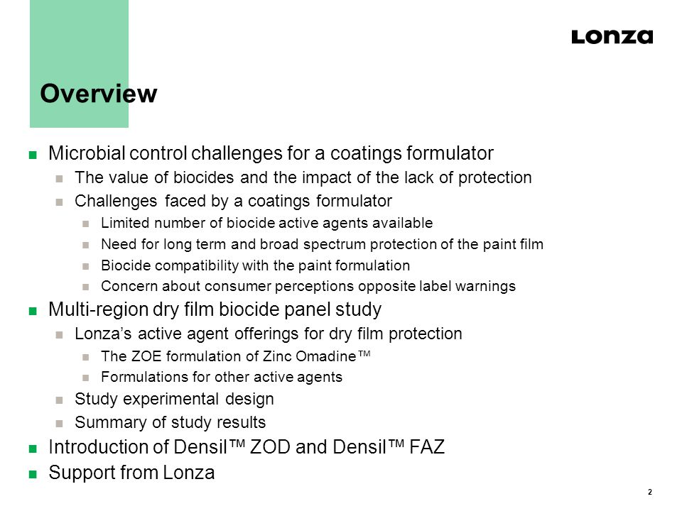 2 Overview n Microbial control challenges for a coatings formulator n The value of biocides and the impact of the lack of protection n Challenges faced by a coatings formulator n Limited number of biocide active agents available n Need for long term and broad spectrum protection of the paint film n Biocide compatibility with the paint formulation n Concern about consumer perceptions opposite label warnings n Multi-region dry film biocide panel study n Lonza's active agent offerings for dry film protection n The ZOE formulation of Zinc Omadine™ n Formulations for other active agents n Study experimental design n Summary of study results n Introduction of Densil™ ZOD and Densil™ FAZ n Support from Lonza