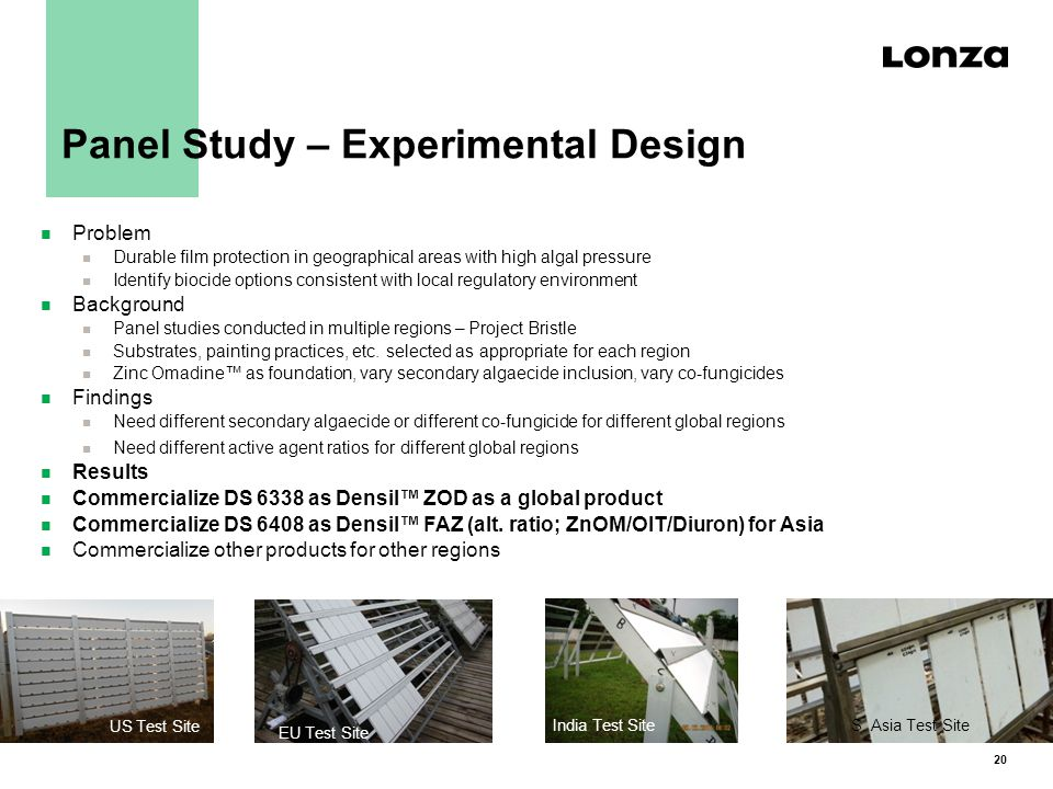 20 Panel Study – Experimental Design n Problem n Durable film protection in geographical areas with high algal pressure n Identify biocide options consistent with local regulatory environment n Background n Panel studies conducted in multiple regions – Project Bristle n Substrates, painting practices, etc.