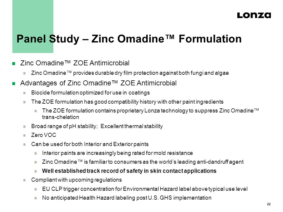 22 Panel Study – Zinc Omadine™ Formulation n Zinc Omadine™ ZOE Antimicrobial n Zinc Omadine™ provides durable dry film protection against both fungi and algae n Advantages of Zinc Omadine™ ZOE Antimicrobial n Biocide formulation optimized for use in coatings n The ZOE formulation has good compatibility history with other paint ingredients n The ZOE formulation contains proprietary Lonza technology to suppress Zinc Omadine™ trans-chelation n Broad range of pH stability; Excellent thermal stability n Zero VOC n Can be used for both Interior and Exterior paints n Interior paints are increasingly being rated for mold resistance n Zinc Omadine™ is familiar to consumers as the world's leading anti-dandruff agent n Well established track record of safety in skin contact applications n Compliant with upcoming regulations n EU CLP trigger concentration for Environmental Hazard label above typical use level n No anticipated Health Hazard labeling post U.S.