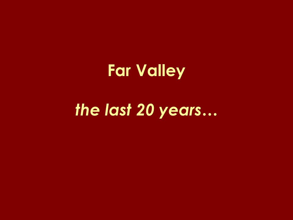 Far Valley the last 20 years…