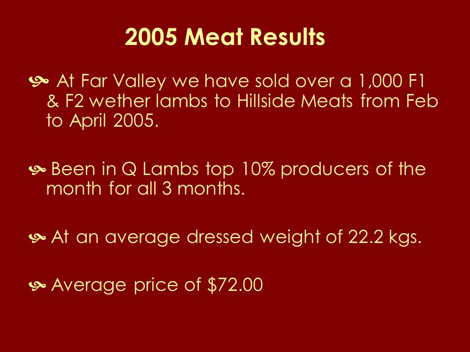 2005 Meat Results  At Far Valley we have sold over a 1,000 F1 & F2 wether lambs to Hillside Meats from Feb to April 2005.