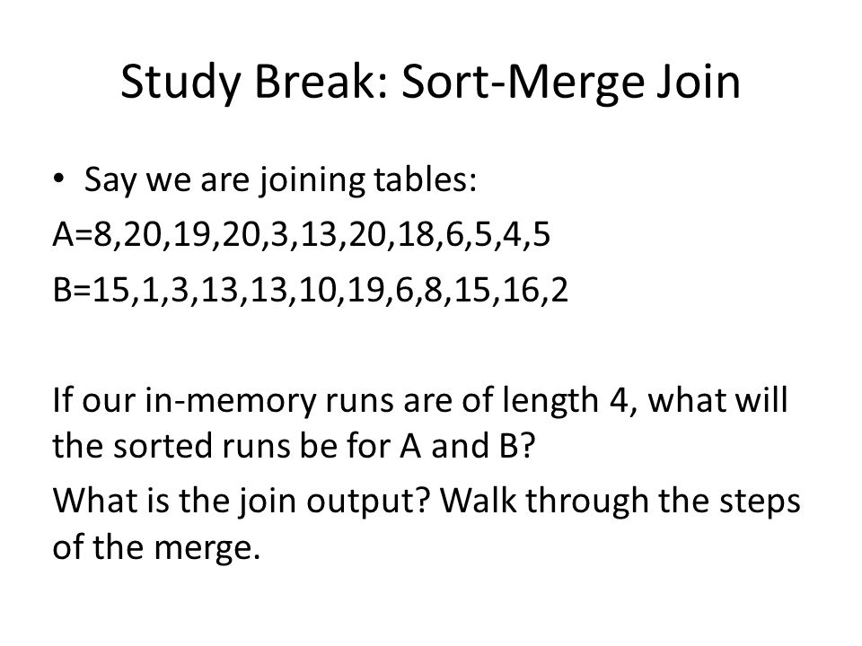Study Break: Sort-Merge Join Say we are joining tables: A=8,20,19,20,3,13,20,18,6,5,4,5 B=15,1,3,13,13,10,19,6,8,15,16,2 If our in-memory runs are of length 4, what will the sorted runs be for A and B.