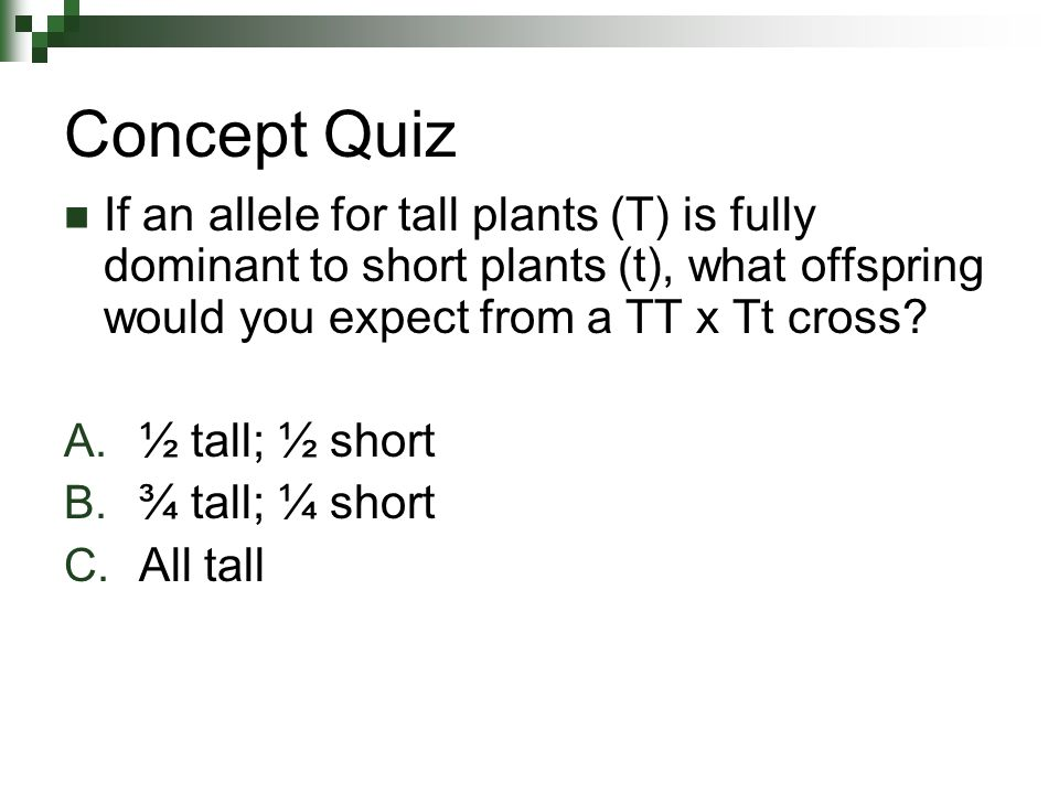 If an allele for tall plants (T) is fully dominant to short plants (t), what offspring would you expect from a TT x Tt cross.