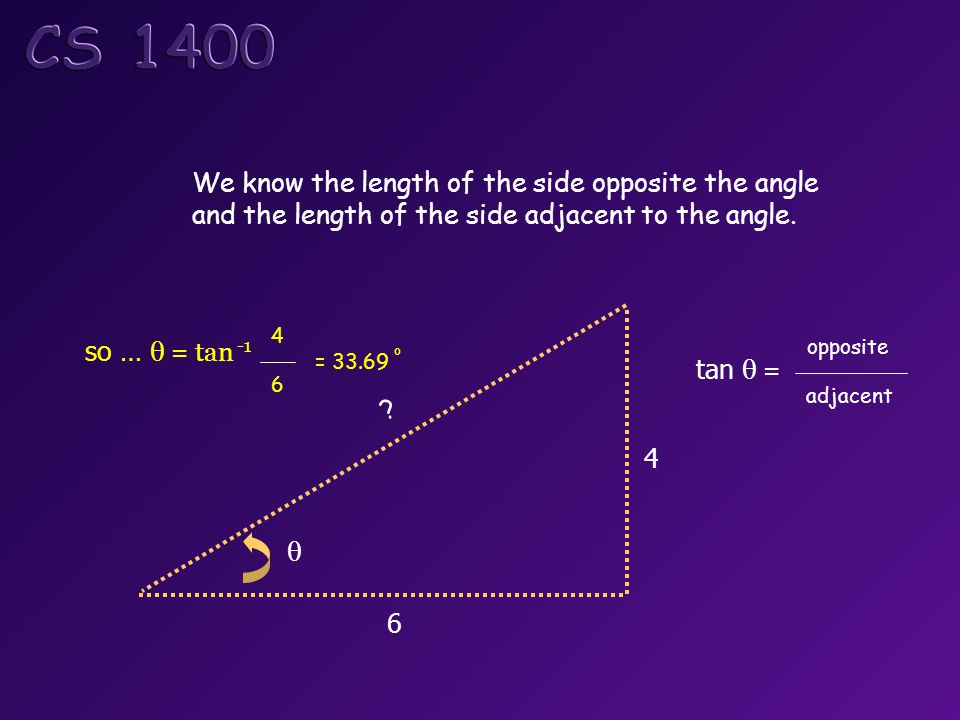 6 4 We know the length of the side opposite the angle and the length of the side adjacent to the angle.